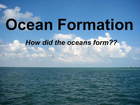 Ocean Formation How did the oceans form??. Formation of the Ocean Earth is approximately 4.6 Billion Years Old Oceans formed 2 possible ways: –Comets.
