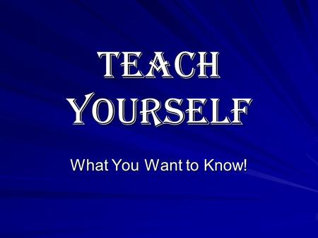 Teach Yourself What You Want to Know!. Be In Charge of Your Own Learning! How would the world look if you were your own teacher? As a teacher, what would.