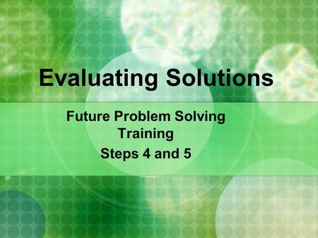Evaluating Solutions Future Problem Solving Training Steps 4 and 5.