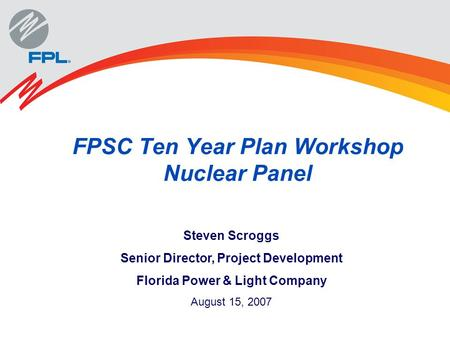 FPSC Ten Year Plan Workshop Nuclear Panel Steven Scroggs Senior Director, Project Development Florida Power & Light Company August 15, 2007.