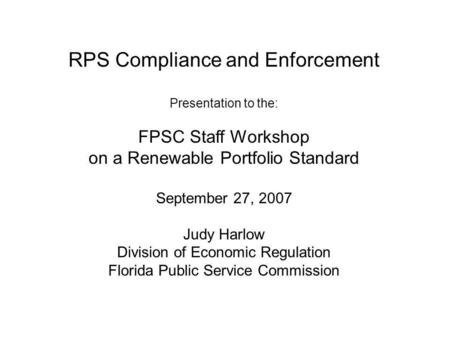 RPS Compliance and Enforcement Presentation to the: FPSC Staff Workshop on a Renewable Portfolio Standard September 27, 2007 Judy Harlow Division of Economic.