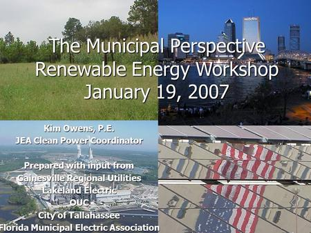The Municipal Perspective Renewable Energy Workshop January 19, 2007 Kim Owens, P.E. JEA Clean Power Coordinator Prepared with input from Gainesville Regional.