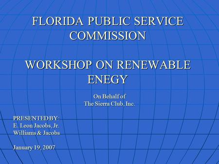 FLORIDA PUBLIC SERVICE COMMISSION WORKSHOP ON RENEWABLE ENEGY On Behalf of The Sierra Club, Inc. PRESENTED BY: E. Leon Jacobs, Jr. Williams & Jacobs January.