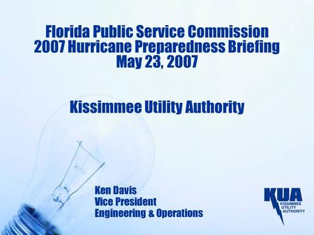 Florida Public Service Commission 2007 Hurricane Preparedness Briefing May 23, 2007 Kissimmee Utility Authority Ken Davis Vice President Engineering &