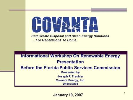 1 Informational Workshop On Renewable Energy Presentation Before the Florida Public Services Commission Presented by Joseph R Treshler Covanta Energy,