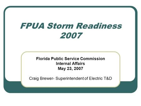 FPUA Storm Readiness 2007 Florida Public Service Commission Internal Affairs May 23, 2007 Craig Brewer- Superintendent of Electric T&D.