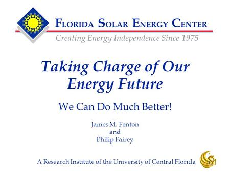 F LORIDA S OLAR E NERGY C ENTER Creating Energy Independence Since 1975 A Research Institute of the University of Central Florida 1 Taking Charge of Our.