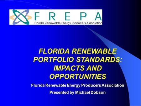 FLORIDA RENEWABLE PORTFOLIO STANDARDS: IMPACTS AND OPPORTUNITIES Florida Renewable Energy Producers Association Presented by Michael Dobson.