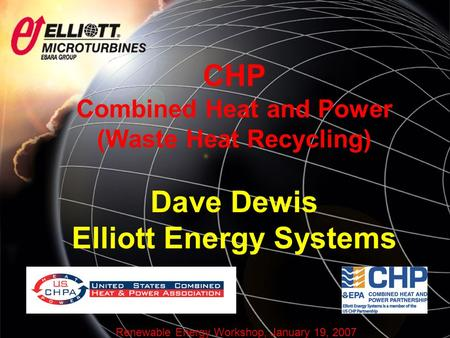Renewable Energy Workshop, January 19, 2007 CHP Combined Heat and Power (Waste Heat Recycling) Dave Dewis Elliott Energy Systems.