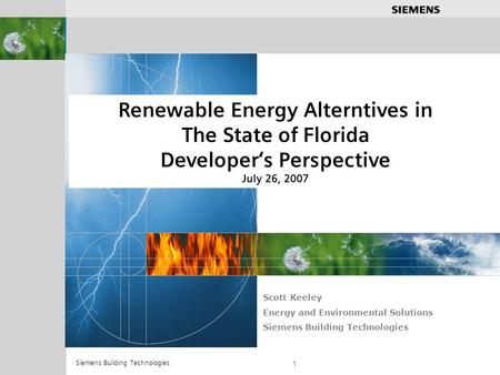 .............. Siemens Building Technologies 1 Renewable Energy Alterntives in The State of Florida Developers Perspective July 26, 2007 Scott Keeley Energy.