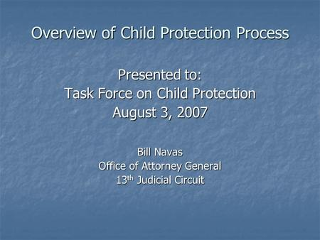 Overview of Child Protection Process Presented to: Task Force on Child Protection August 3, 2007 Bill Navas Office of Attorney General 13 th Judicial Circuit.