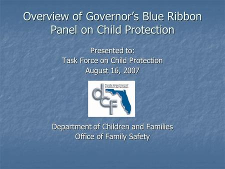 Overview of Governors Blue Ribbon Panel on Child Protection Presented to: Task Force on Child Protection August 16, 2007 Department of Children and Families.