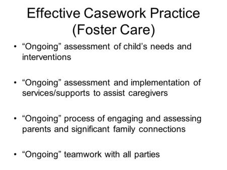 Effective Casework Practice (Foster Care) Ongoing assessment of childs needs and interventions Ongoing assessment and implementation of services/supports.