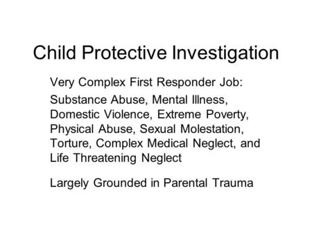 Child Protective Investigation Very Complex First Responder Job: Substance Abuse, Mental Illness, Domestic Violence, Extreme Poverty, Physical Abuse, Sexual.