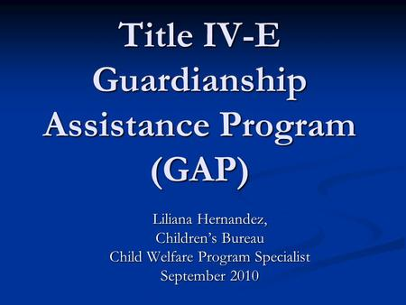 Title IV-E Guardianship Assistance Program (GAP) Liliana Hernandez, Childrens Bureau Child Welfare Program Specialist September 2010.