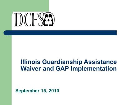 Illinois Guardianship Assistance Waiver and GAP Implementation September 15, 2010.