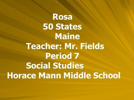 Rosa 50 States Maine Teacher: Mr. Fields Period 7 Social Studies Horace Mann Middle School.