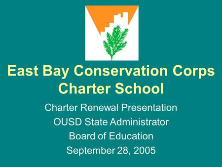 East Bay Conservation Corps Charter School Charter Renewal Presentation OUSD State Administrator Board of Education September 28, 2005.