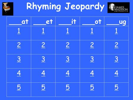 Rhyming Jeopardy ___at ___et ___it ___ot ___ug 1 2 3 4 5.
