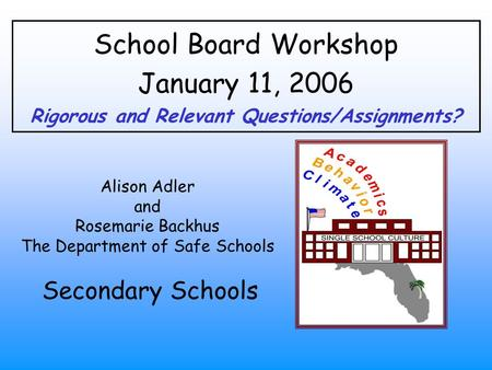 School Board Workshop January 11, 2006 Rigorous and Relevant Questions/Assignments? Alison Adler and Rosemarie Backhus The Department of Safe Schools Secondary.