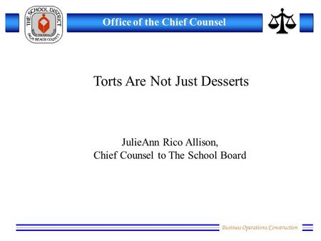 Business Operations/Construction Office of the Chief Counsel Torts Are Not Just Desserts JulieAnn Rico Allison, Chief Counsel to The School Board.