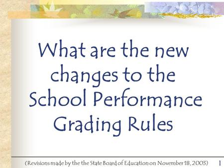 1 What are the new changes to the School Performance Grading Rules (Revisions made by the the State Board of Education on November 18, 2003)