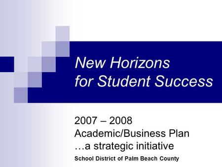2007 – 2008 Academic/Business Plan …a strategic initiative School District of Palm Beach County New Horizons for Student Success.