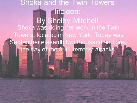 Shoka and the Twin Towers Incident By Shelby Mitchell Shoka was doing her work in the Twin Towers, located in New York. Today was September eleventh two.