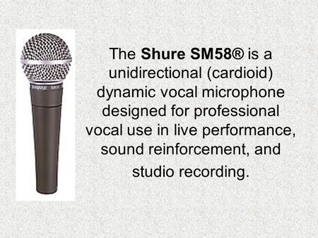 The Shure SM58® is a unidirectional (cardioid) dynamic vocal microphone designed for professional vocal use in live performance, sound reinforcement, and.