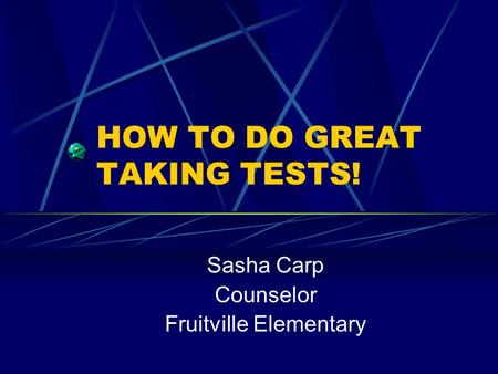 HOW TO DO GREAT TAKING TESTS! Sasha Carp Counselor Fruitville Elementary.