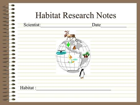 Habitat Research Notes Scientist:______________________Date___________ Habitat :________________________________.
