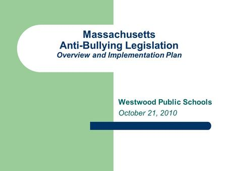 Massachusetts Anti-Bullying Legislation Overview and Implementation Plan Westwood Public Schools October 21, 2010.
