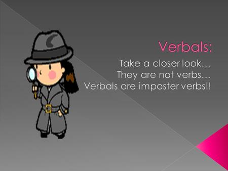 Take a closer look… They are not verbs… Verbals are imposter verbs!!