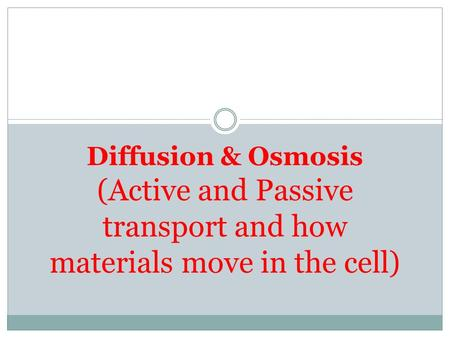 Diffusion & Osmosis (Active and Passive transport and how materials move in the cell)