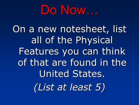 Do Now… On a new notesheet, list all of the Physical Features you can think of that are found in the United States. (List at least 5)