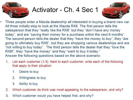Activator - Ch. 4 Sec 1 Three people enter a Mazda dealership all interested in buying a brand new car. All three initially stop to look at the Mazda RX8.
