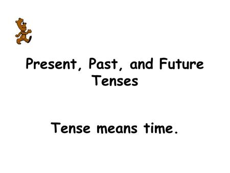 Present, Past, and Future Tenses Tense means time.
