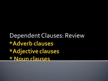 Dependent Clauses: Review Which * although While * that When * because Whenever * before If * what Until * whatever Who * whichever Whom * whose.