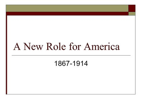 A New Role for America 1867-1914.