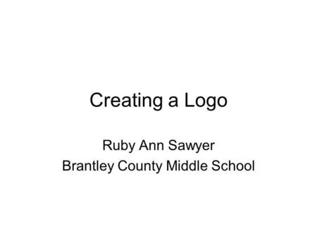 Creating a Logo Ruby Ann Sawyer Brantley County Middle School.