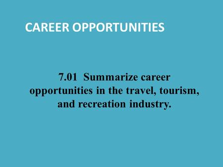 CAREER OPPORTUNITIES 7.01 Summarize career opportunities in the travel, tourism, and recreation industry.