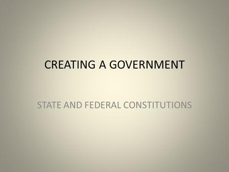 CREATING A GOVERNMENT STATE AND FEDERAL CONSTITUTIONS.