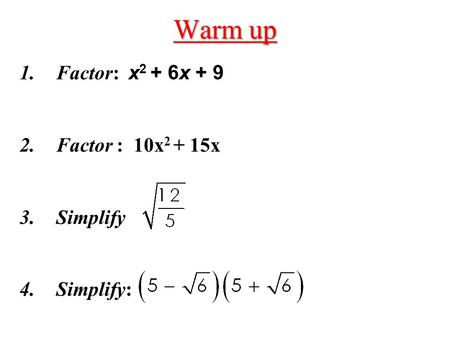 Warm up Factor: x2 + 6x + 9 Factor : 10x2 + 15x Simplify Simplify: