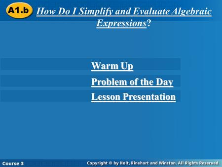 A1.b How Do I Simplify and Evaluate Algebraic Expressions? Course 3 Warm Up Warm Up Problem of the Day Problem of the Day Lesson Presentation Lesson Presentation.