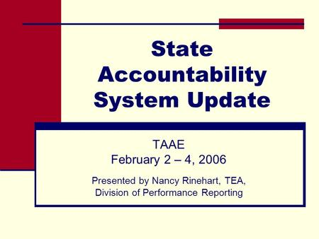 State Accountability System Update TAAE February 2 – 4, 2006 Presented by Nancy Rinehart, TEA, Division of Performance Reporting.