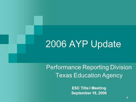 1 2006 AYP Update Performance Reporting Division Texas Education Agency ESC Title I Meeting September 18, 2006.