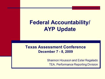 Federal Accountability/ AYP Update Texas Assessment Conference December 7 - 8, 2009 Shannon Housson and Ester Regalado TEA, Performance Reporting Division.