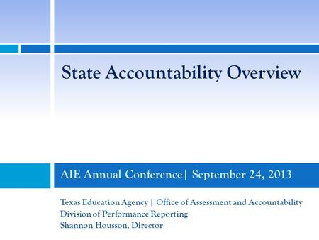 AIE Annual Conference| September 24, 2013 Texas Education Agency | Office of Assessment and Accountability Division of Performance Reporting Shannon Housson,