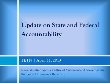 TETN | April 11, 2013 Texas Education Agency | Office of Assessment and Accountability Division of Performance Reporting Update on State and Federal Accountability.