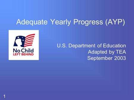 1 Adequate Yearly Progress (AYP) U.S. Department of Education Adapted by TEA September 2003.